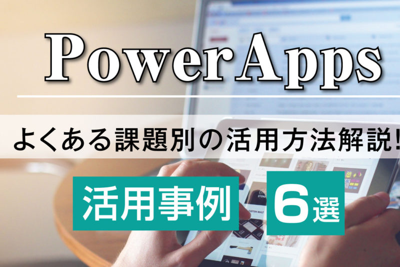 PowerApps活用事例6選! よくある課題別の活用方法も 解説します!