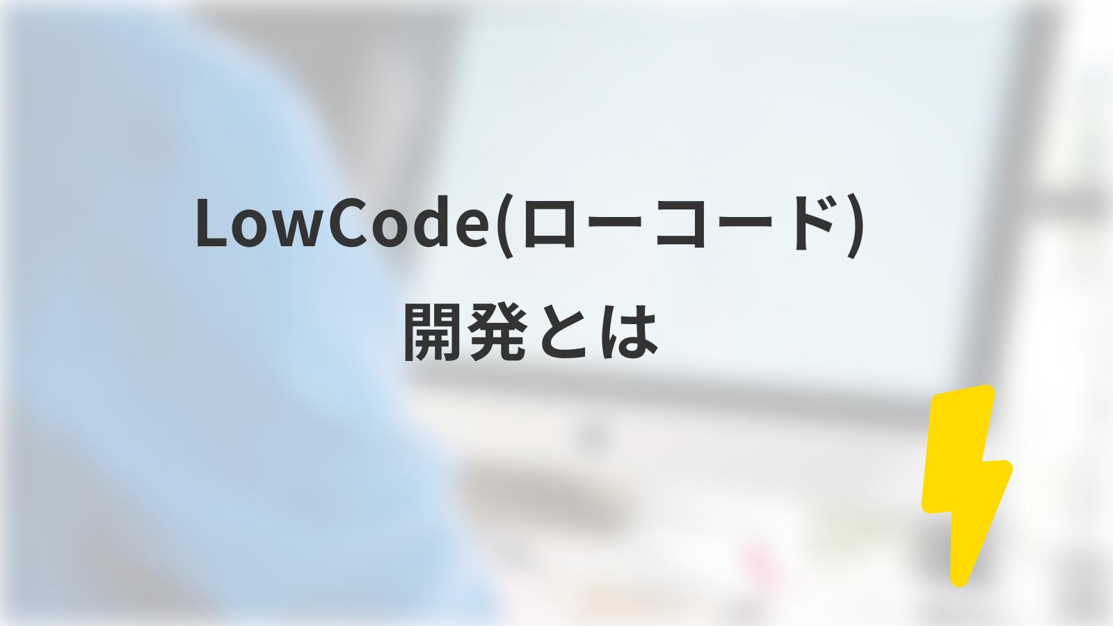 LowCode(ローコード)開発とは