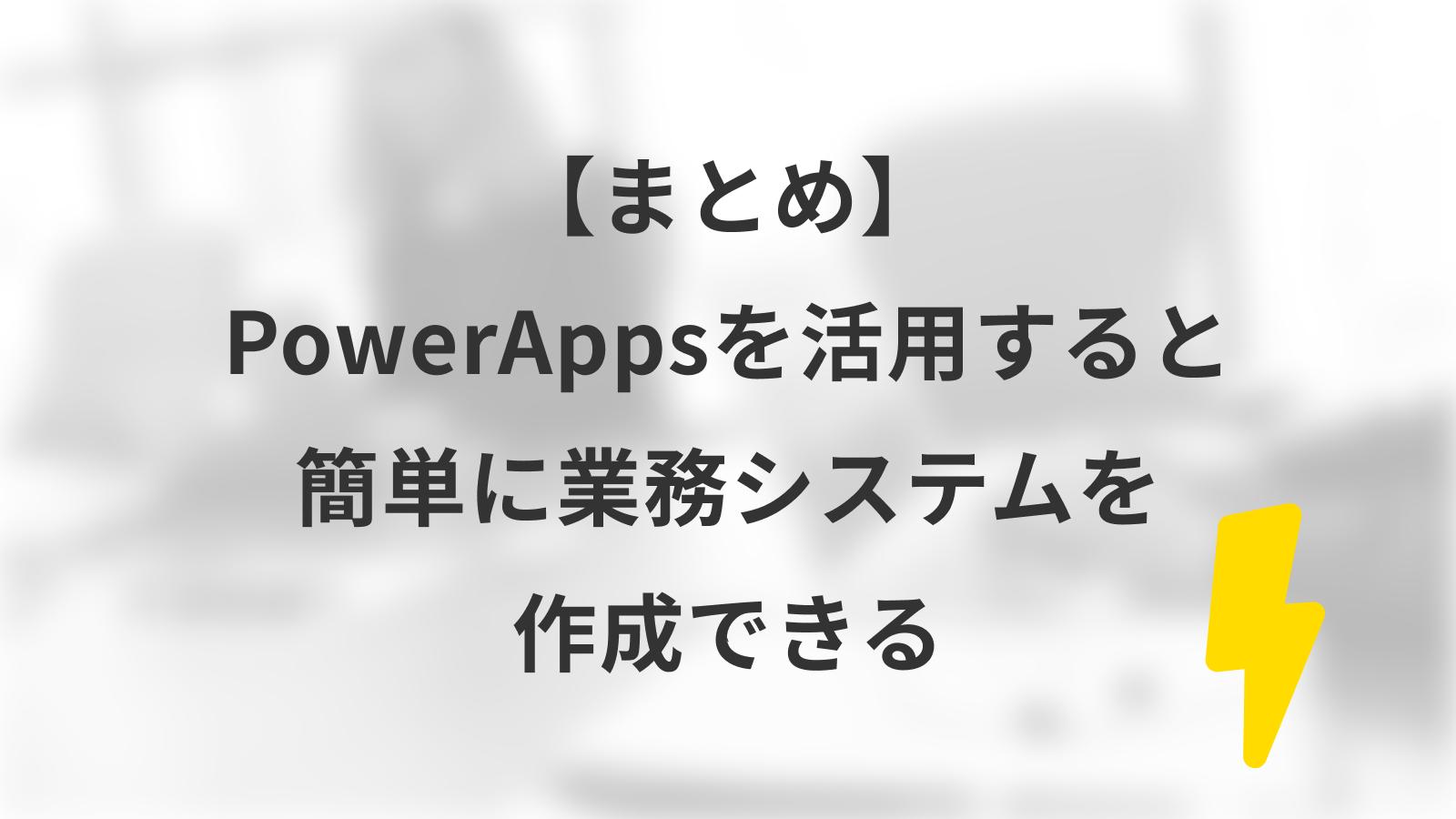 【まとめ】PowerAppsを活用すると簡単に業務システムを作成できる