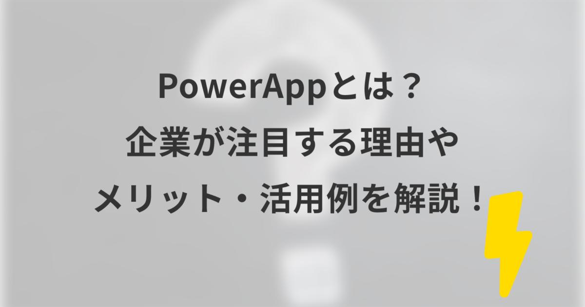 PowerAppとは? 企業が注目する理由や メリット・活用例を解説!