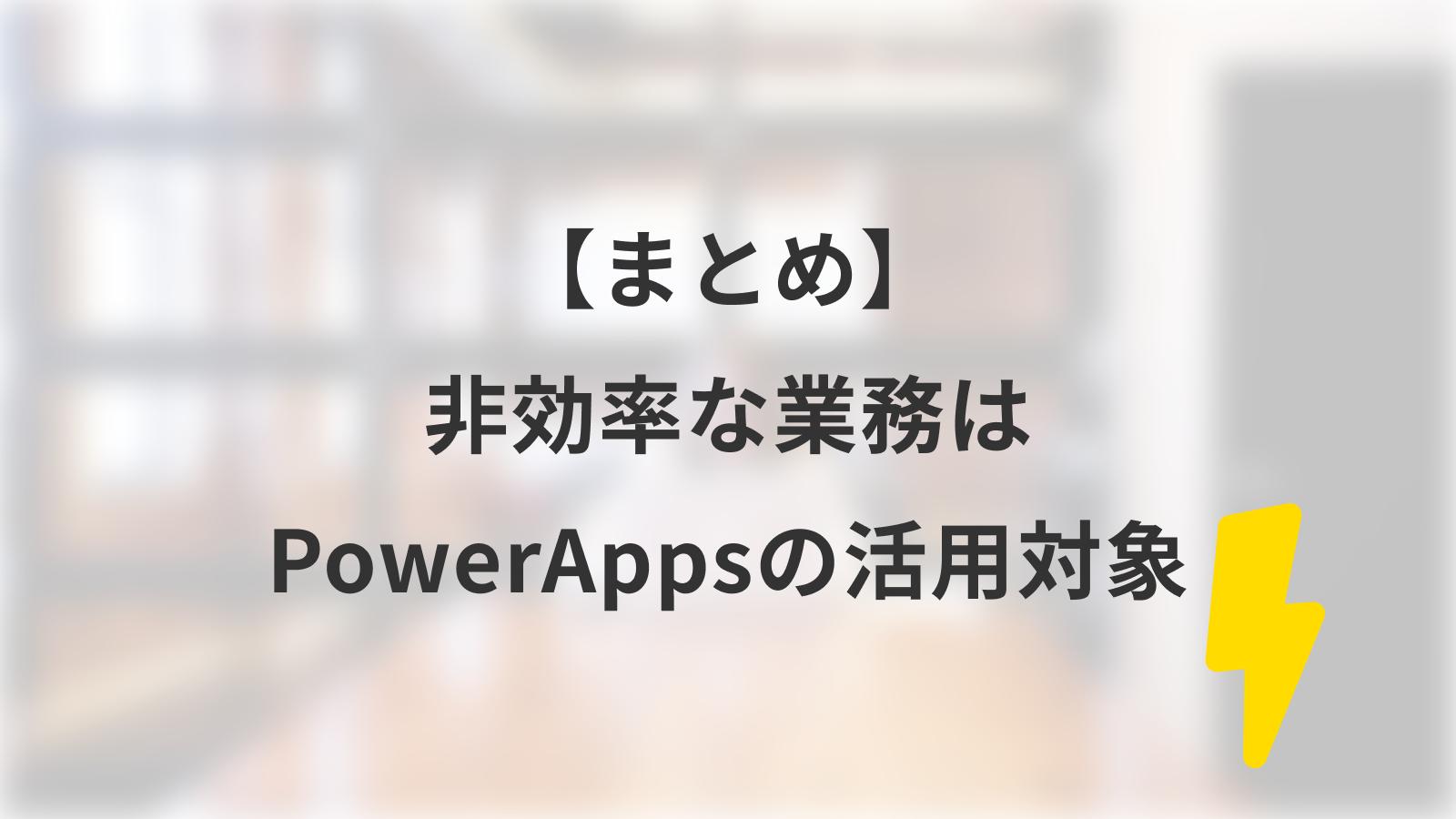 【まとめ】非効率な業務は全てPowerAppsの活用対象