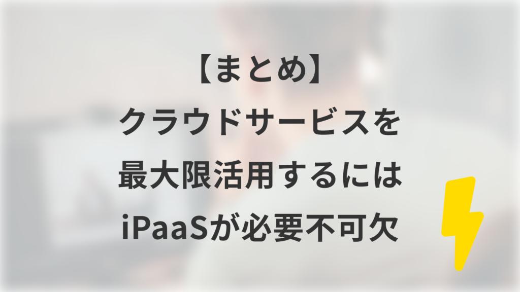 【まとめ】クラウドサービスを最大限活用するにはiPaaSが必要不可欠