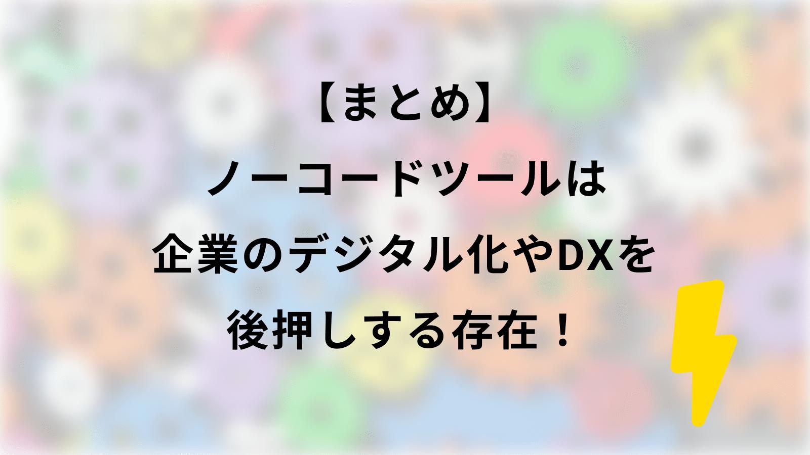 【まとめ】 ノーコードツールは 企業のデジタル化やDXを 後押しする存在!