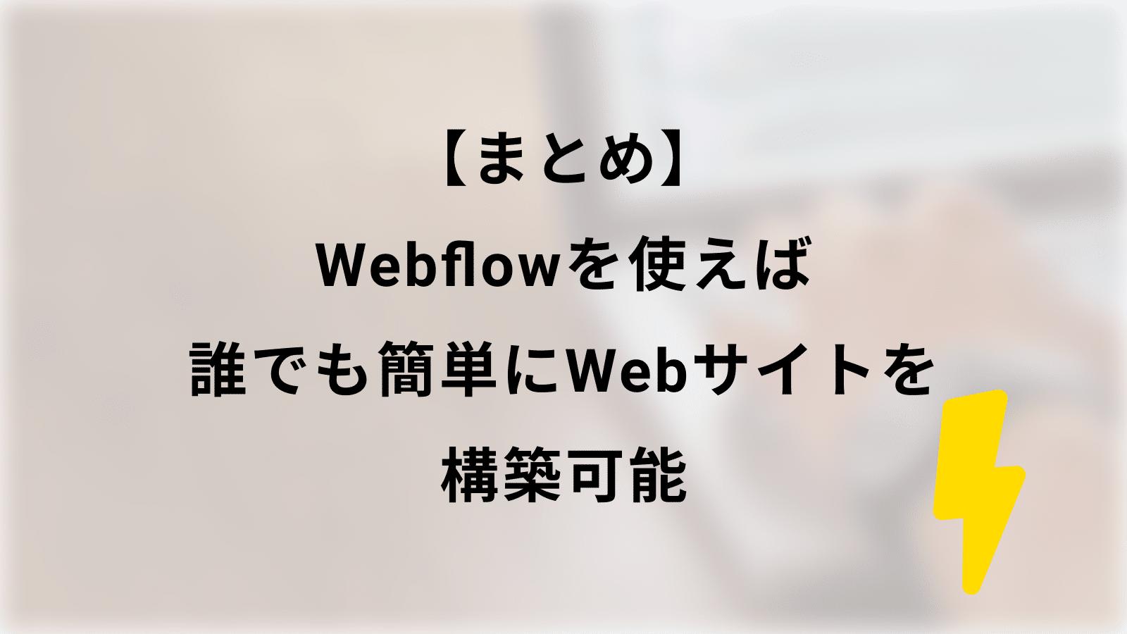 【まとめ】Webflowを使えば誰でも簡単にWebサイトを構築可能