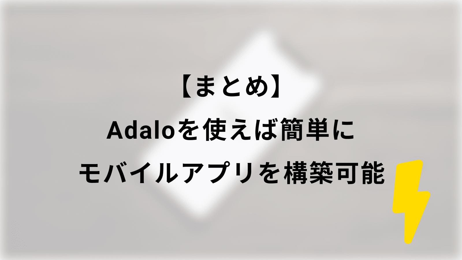 【まとめ】Adaloを使えば簡単にモバイルアプリを構築可能